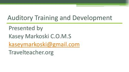 Presented by Kasey Markoski C.O.M.S Travelteacher.org Auditory Training and Development.