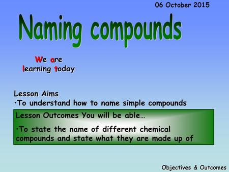 Lesson Outcomes You will be able… To state the name of different chemical compounds and state what they are made up of Objectives & Outcomes 06 October.
