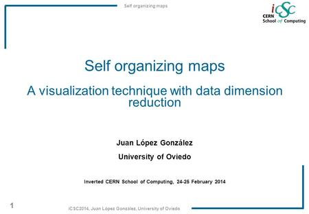 Self organizing maps 1 iCSC2014, Juan López González, University of Oviedo Self organizing maps A visualization technique with data dimension reduction.