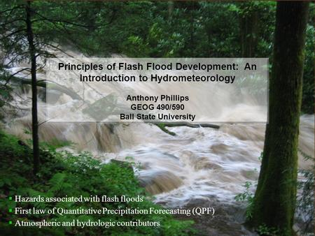 Principles of Flash Flood Development: An Introduction to Hydrometeorology Anthony Phillips GEOG 490/590 Ball State University  Hazards associated with.