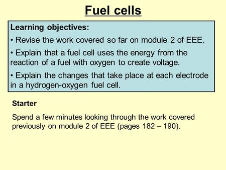 Fuel cells Learning objectives: Revise the work covered so far on module 2 of EEE. Explain that a fuel cell uses the energy from the reaction of a fuel.