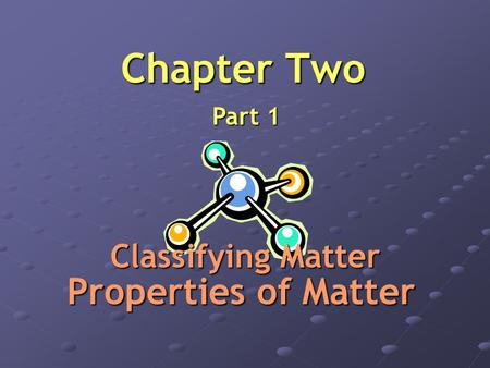 Chapter Two Part 1 Properties of Matter Classifying Matter.