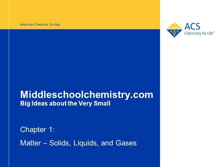 American Chemical Society Middleschoolchemistry.com Big Ideas about the Very Small Chapter 1: Matter – Solids, Liquids, and Gases.