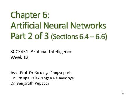 1 Chapter 6: Artificial Neural Networks Part 2 of 3 (Sections 6.4 – 6.6) Asst. Prof. Dr. Sukanya Pongsuparb Dr. Srisupa Palakvangsa Na Ayudhya Dr. Benjarath.