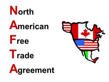 "N orth A merican F ree T rade A greement. What is ""free trade""? It means countries get rid of special taxes on imported products – stuff sold here, but."