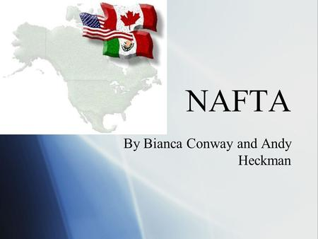 NAFTA By Bianca Conway and Andy Heckman. What is NAFTA?  NAFTA is the North American Free Trade Agreement  On Dec. 17, 1992, President Bush, Mexican.