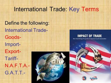 International Trade: Key Terms Define the following: International Trade- Goods- Import- Export- Tariff- N.A.F.T.A.- G.A.T.T.-