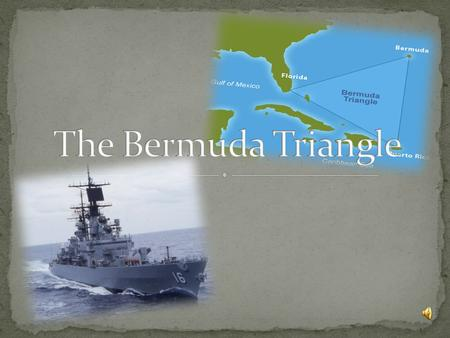  The Bermuda Triangle : a place where things disappeared The Bermuda Triangle  These events make the area mysterious and fascinating.