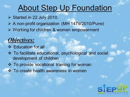About Step Up Foundation  Started in 22 July 2010.  A non-profit organization (MH 1479/2010/Pune)  Working for children & women empowerment Objectives: