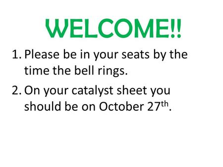 WELCOME!! 1.Please be in your seats by the time the bell rings. 2.On your catalyst sheet you should be on October 27 th.