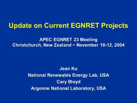 Update on Current EGNRET Projects APEC EGNRET 23 Meeting Christchurch, New Zealand ~ November 10-12, 2004 Jean Ku National Renewable Energy Lab, USA Cary.