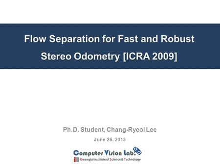 Flow Separation for Fast and Robust Stereo Odometry [ICRA 2009] Ph.D. Student, Chang-Ryeol Lee June 26, 2013.