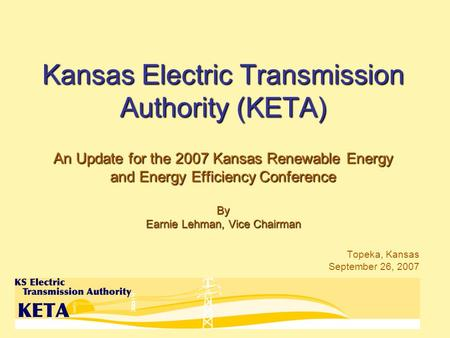 Kansas Electric Transmission Authority (KETA) An Update for the 2007 Kansas Renewable Energy and Energy Efficiency Conference By Earnie Lehman, Vice Chairman.