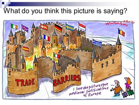 What do you think this picture is saying?. What is a trade barrier? What is a physical trade barrier?  A trade barrier is an obstacle to (or something.