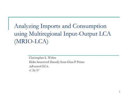 1 Analyzing Imports and Consumption using Multiregional Input-Output LCA (MRIO-LCA) Christopher L. Weber Slides borrowed liberally from Glen P Peters Advanced.