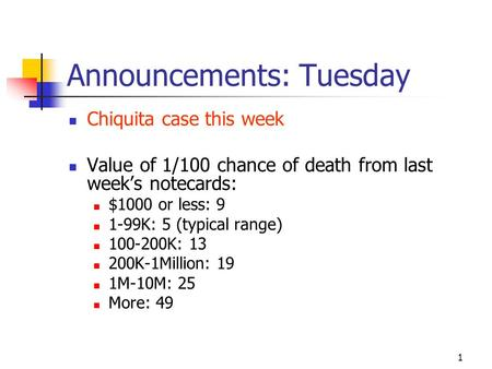 1 Announcements: Tuesday Chiquita case this week Value of 1/100 chance of death from last week's notecards: $1000 or less: 9 1-99K: 5 (typical range)