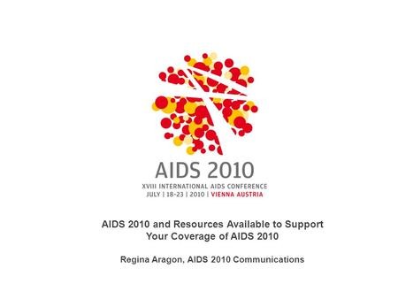 AIDS 2010 and Resources Available to Support Your Coverage of AIDS 2010 Regina Aragon, AIDS 2010 Communications.