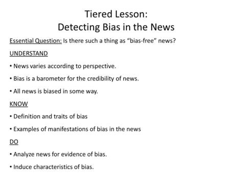"Essential Question: Is there such a thing as ""bias-free"" news? UNDERSTAND News varies according to perspective. Bias is a barometer for the credibility."