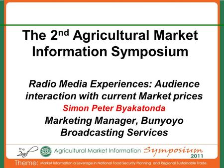 The 2 nd Agricultural Market Information Symposium Radio Media Experiences: Audience interaction with current Market prices Simon Peter Byakatonda Marketing.