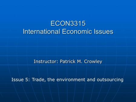 ECON3315 International Economic Issues Instructor: Patrick M. Crowley Issue 5: Trade, the environment and outsourcing.