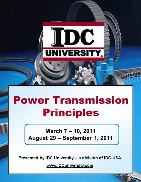 March 7 – 10, 2011 August 29 – September 1, 2011 Presented by IDC University – a division of IDC-USA www.IDCuniversity.com Power Transmission Principles.