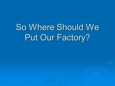 So Where Should We Put Our Factory?. Fixed Costs: Costs that do not change with the level of production. For example, the cost of owning a hog building.