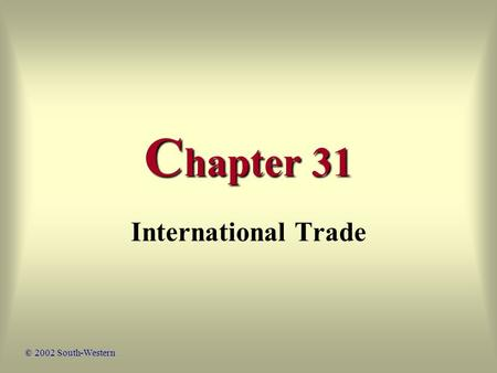 C hapter 31 International Trade © 2002 South-Western.