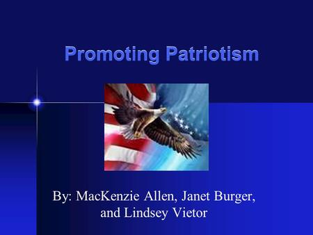 Promoting Patriotism By: MacKenzie Allen, Janet Burger, and Lindsey Vietor.