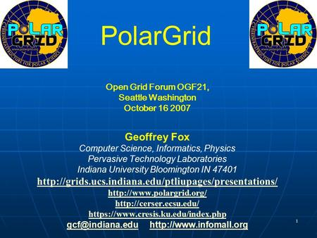 1 PolarGrid Open Grid Forum OGF21, Seattle Washington October 16 2007 Geoffrey Fox Computer Science, Informatics, Physics Pervasive Technology Laboratories.