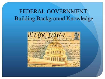 FEDERAL GOVERNMENT: Building Background Knowledge.