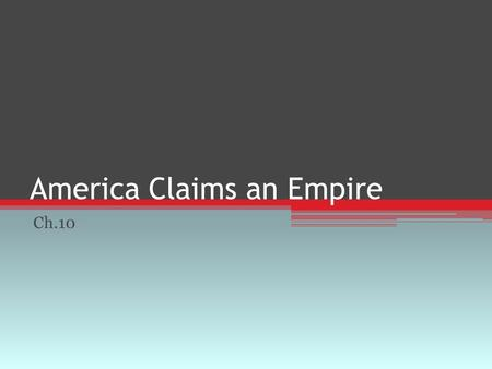 America Claims an Empire Ch.10. American Expansionism Imperialism ▫Policy in which stronger nations extend their economic, political, or military control.