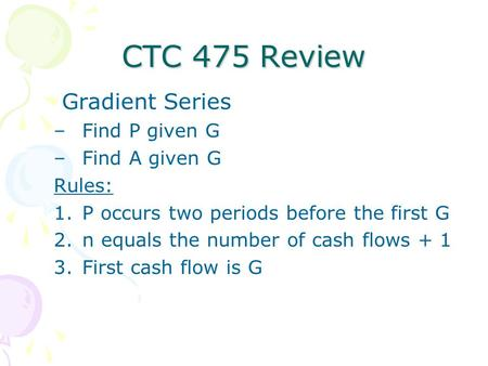 CTC 475 Review Gradient Series –Find P given G –Find A given G Rules: 1.P occurs two periods before the first G 2.n equals the number of cash flows + 1.