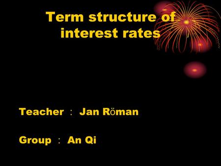 Term structure of interest rates Teacher : Jan R ö man Group : An Qi.