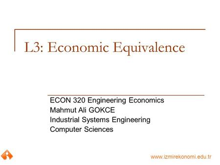 Www.izmirekonomi.edu.tr L3: Economic Equivalence ECON 320 Engineering Economics Mahmut Ali GOKCE Industrial Systems Engineering Computer Sciences.