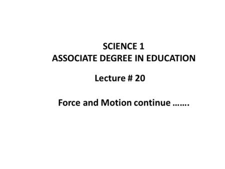 Lecture # 20 SCIENCE 1 ASSOCIATE DEGREE IN EDUCATION Force and Motion continue …….
