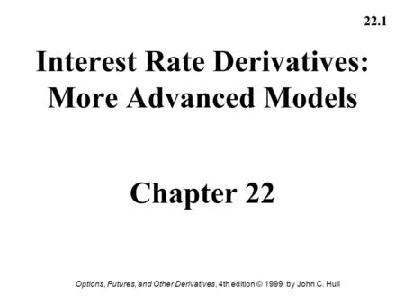 Options, Futures, and Other Derivatives, 4th edition © 1999 by John C. Hull 22.1 Interest Rate Derivatives: More Advanced Models Chapter 22.
