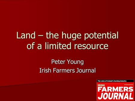 Land – the huge potential of a limited resource Peter Young Irish Farmers Journal.