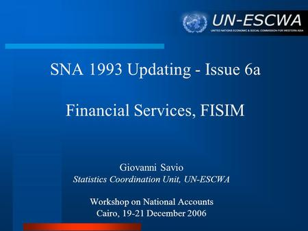 SNA 1993 Updating - Issue 6a Financial Services, FISIM Giovanni Savio Statistics Coordination Unit, UN-ESCWA Workshop on National Accounts Cairo, 19-21.