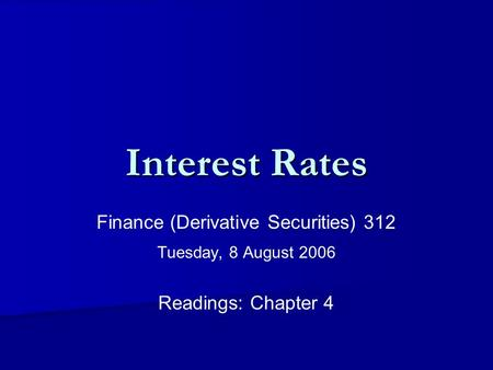 Interest Rates Finance (Derivative Securities) 312 Tuesday, 8 August 2006 Readings: Chapter 4.