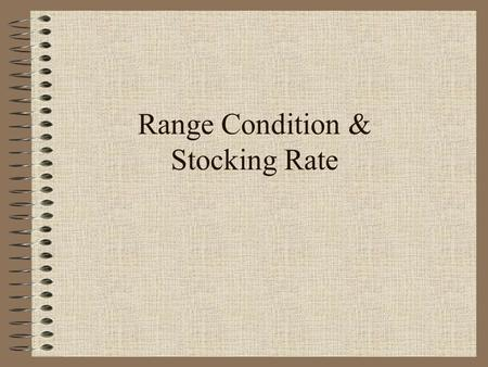 Range Condition & Stocking Rate. Range Condition Determining the health of a range Need to know: –Region (Eastern Glaciated Plains) –Range Site (Thin.