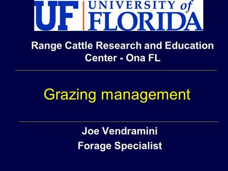Joe Vendramini Forage Specialist Range Cattle Research and Education Center - Ona FL Grazing management.