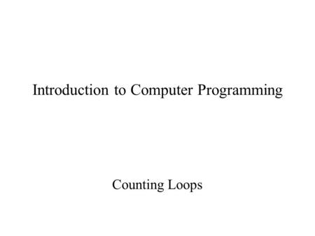 Introduction to Computer Programming Counting Loops.
