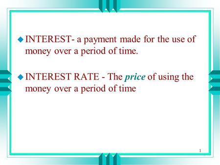 1 u INTEREST- a payment made for the use of money over a period of time. u INTEREST RATE - The price of using the money over a period of time.