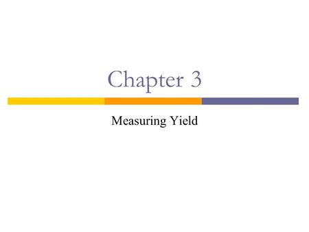Chapter 3 Measuring Yield. Introduction  The yield on any investment is the rate that equates the PV of the investment's cash flows to its price:  This.