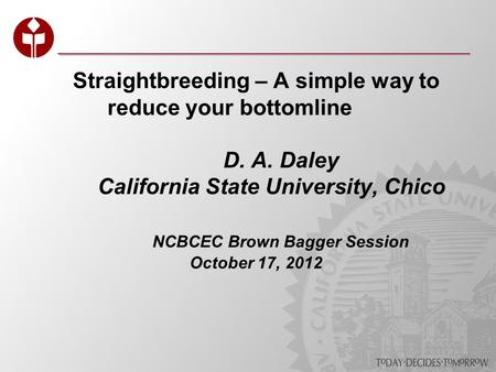 Straightbreeding – A simple way to reduce your bottomline D. A. Daley California State University, Chico NCBCEC Brown Bagger Session October 17, 2012.