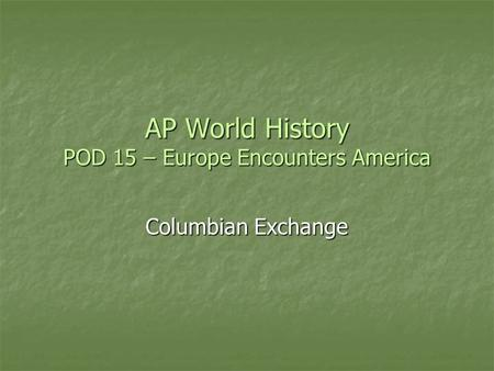 AP World History POD 15 – Europe Encounters America Columbian Exchange.
