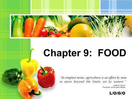 "L/O/G/O Chapter 9: FOOD ""<strong>In</strong> simplest terms, agriculture is an effort by man to move beyond the limits set by nature."" Lester R. Brown President, Worldwatch."