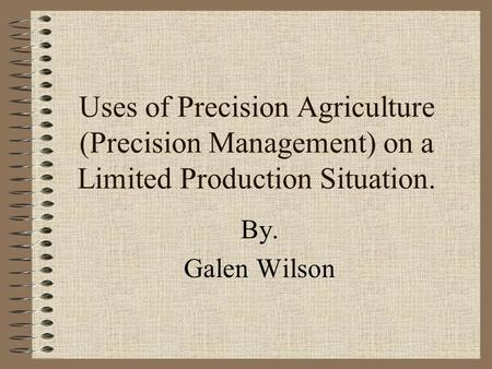 Uses of Precision Agriculture (Precision Management) on a Limited Production Situation. By. Galen Wilson.