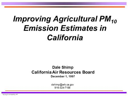 TSD-phg/12-1-97/AGAIRQU.PPT Improving Agricultural PM 10 Emission Estimates in California Dale Shimp California Air Resources Board December 1, 1997