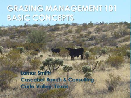 GRAZING MANAGEMENT 101 BASIC CONCEPTS Lamar Smith Cascabel Ranch & Consulting Carta Valley, Texas.